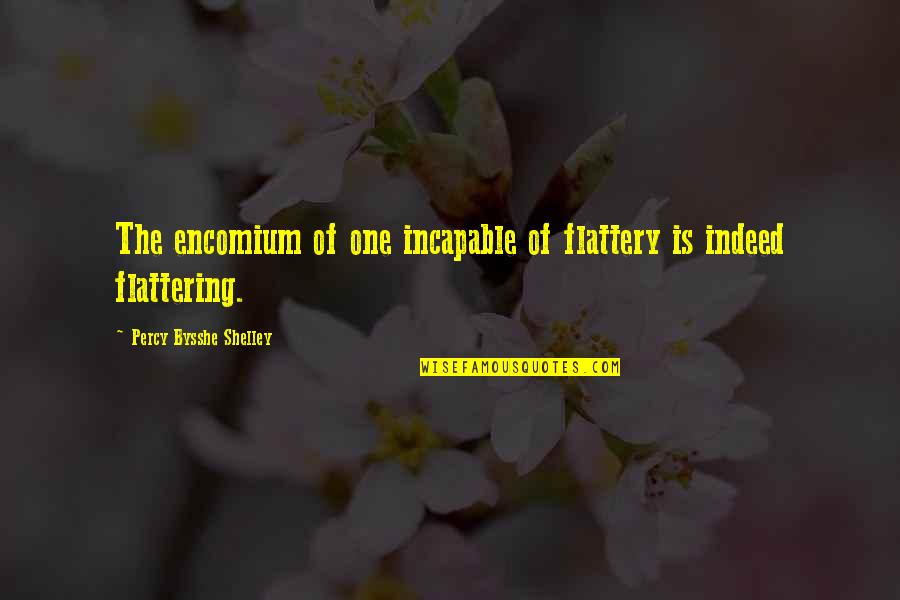 Police Academy Famous Quotes By Percy Bysshe Shelley: The encomium of one incapable of flattery is