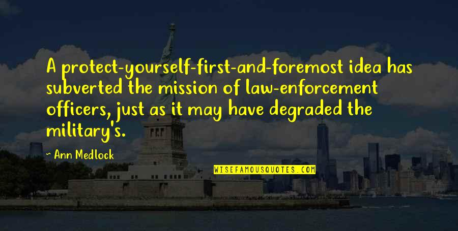 Police Enforcement Quotes By Ann Medlock: A protect-yourself-first-and-foremost idea has subverted the mission of