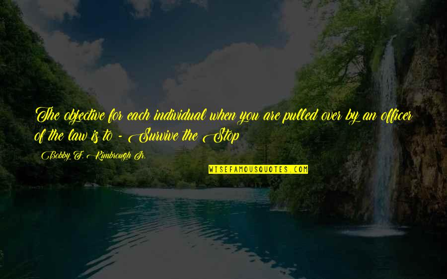 Police Enforcement Quotes By Bobby F. Kimbrough Jr.: The objective for each individual when you are