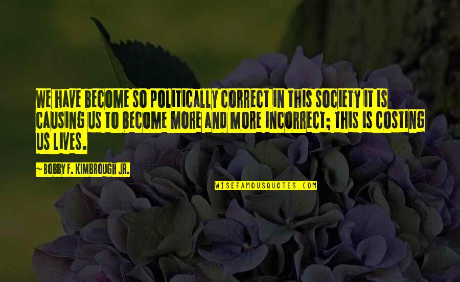 Police Enforcement Quotes By Bobby F. Kimbrough Jr.: We have become so politically correct in this