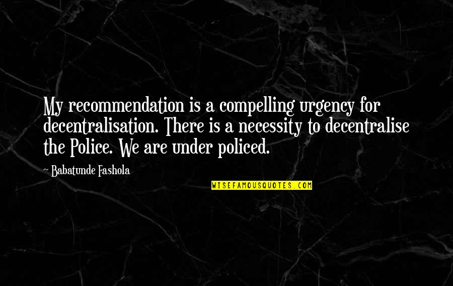 Policed Quotes By Babatunde Fashola: My recommendation is a compelling urgency for decentralisation.