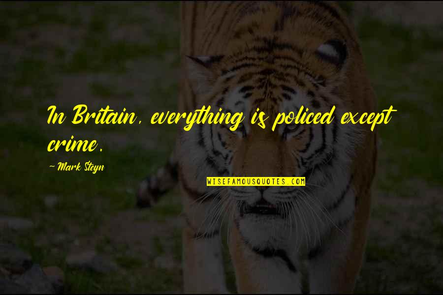 Policed Quotes By Mark Steyn: In Britain, everything is policed except crime.