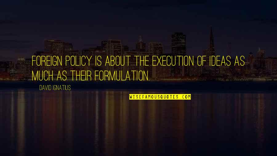 Policy Formulation Quotes By David Ignatius: Foreign policy is about the execution of ideas