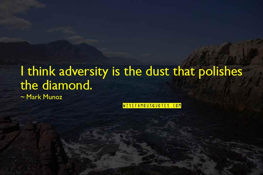 Polishes Quotes By Mark Munoz: I think adversity is the dust that polishes