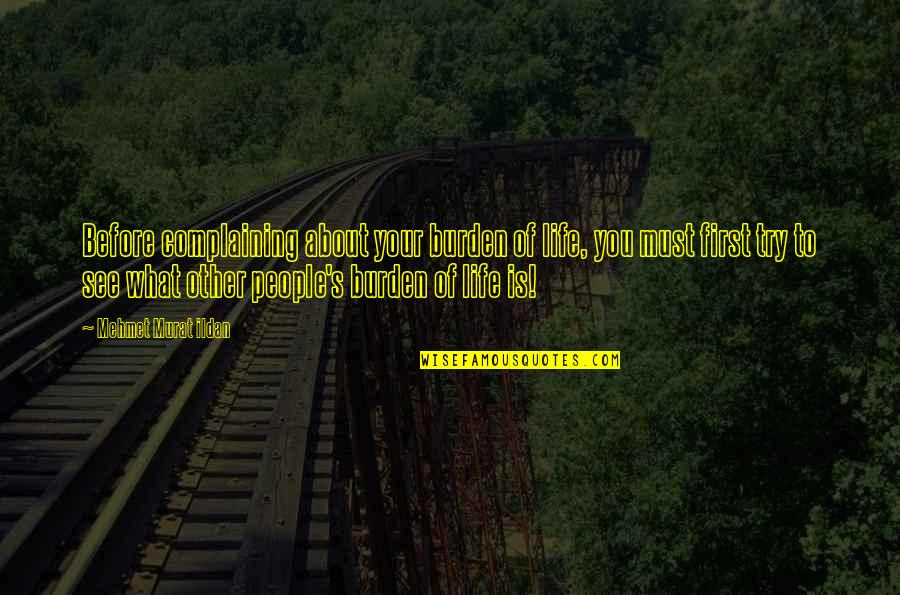 Polishes Quotes By Mehmet Murat Ildan: Before complaining about your burden of life, you