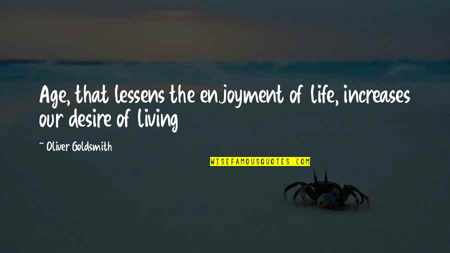 Polishes Quotes By Oliver Goldsmith: Age, that lessens the enjoyment of life, increases