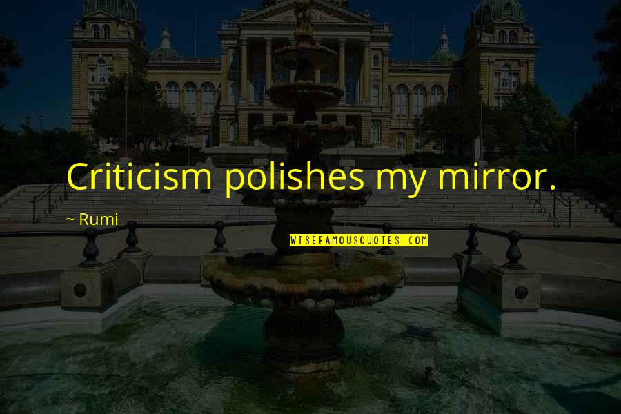 Polishes Quotes By Rumi: Criticism polishes my mirror.