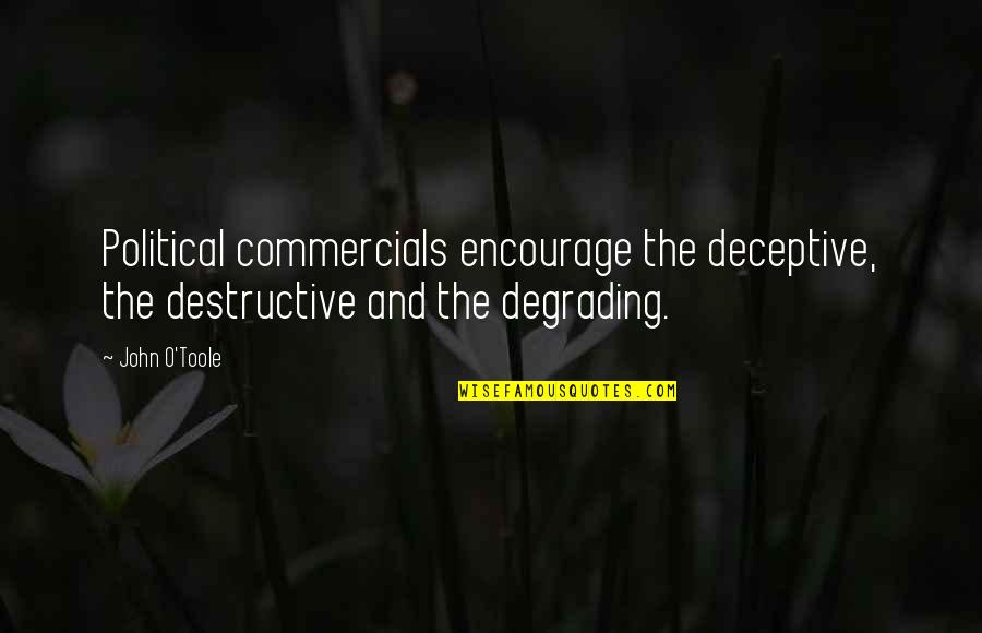 Political Commercials Quotes By John O'Toole: Political commercials encourage the deceptive, the destructive and