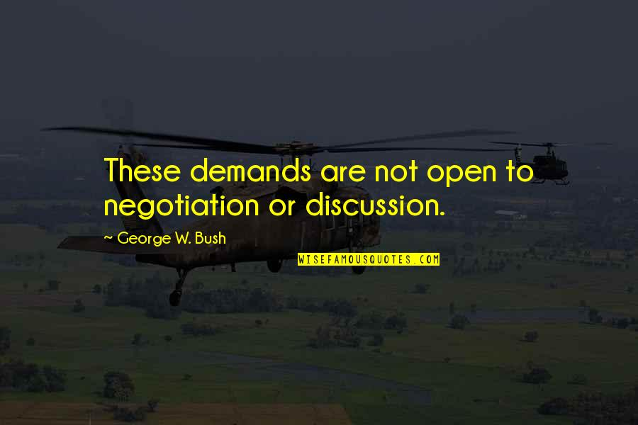 Political Discussion Quotes By George W. Bush: These demands are not open to negotiation or