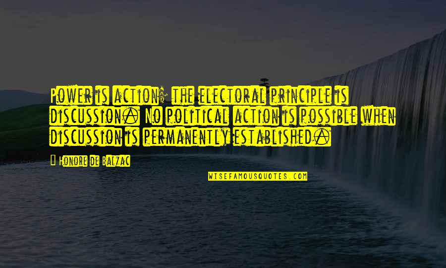 Political Discussion Quotes By Honore De Balzac: Power is action; the electoral principle is discussion.
