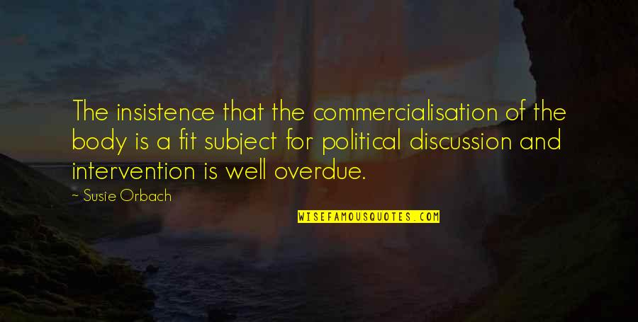 Political Discussion Quotes By Susie Orbach: The insistence that the commercialisation of the body