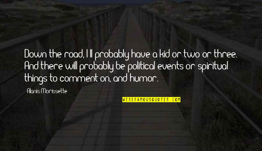 Political Humor Quotes By Alanis Morissette: Down the road, I'll probably have a kid