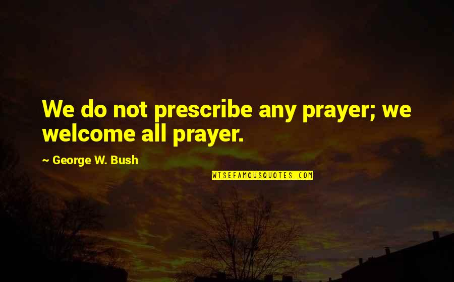 Political Humor Quotes By George W. Bush: We do not prescribe any prayer; we welcome