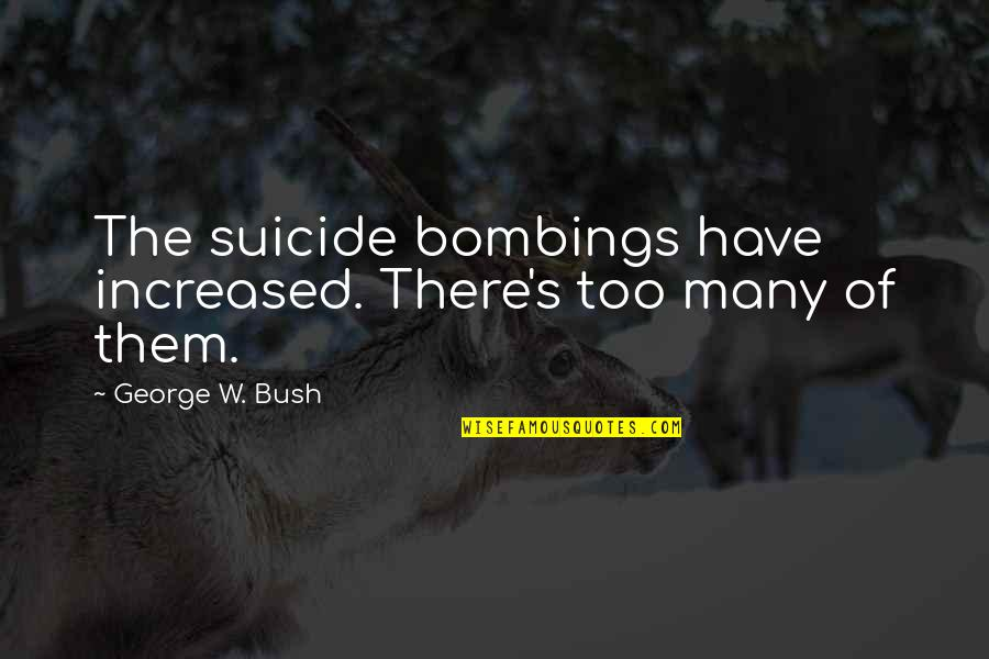 Political Humor Quotes By George W. Bush: The suicide bombings have increased. There's too many