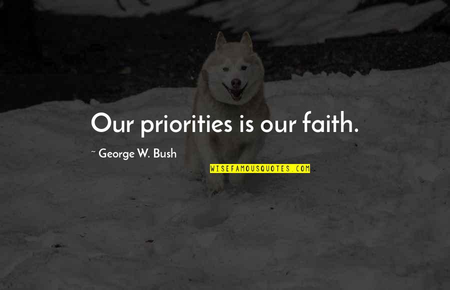 Political Humor Quotes By George W. Bush: Our priorities is our faith.