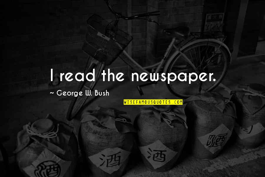 Political Humor Quotes By George W. Bush: I read the newspaper.