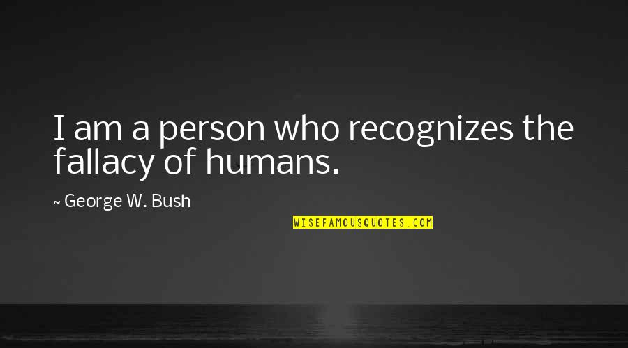 Political Humor Quotes By George W. Bush: I am a person who recognizes the fallacy