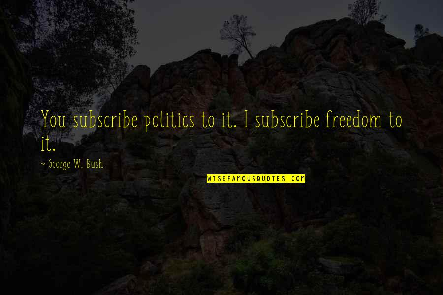 Political Humor Quotes By George W. Bush: You subscribe politics to it. I subscribe freedom