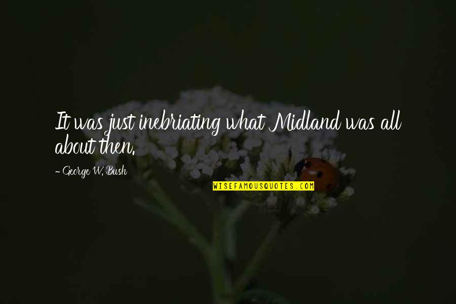 Political Humor Quotes By George W. Bush: It was just inebriating what Midland was all