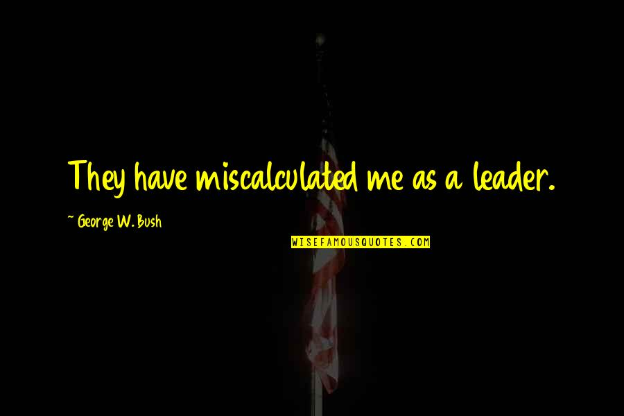 Political Humor Quotes By George W. Bush: They have miscalculated me as a leader.