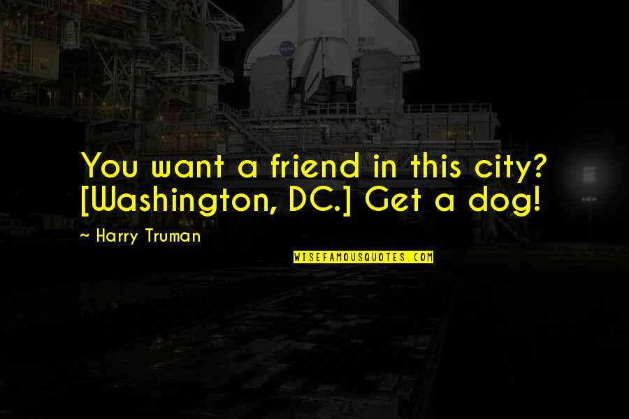 Political Humor Quotes By Harry Truman: You want a friend in this city? [Washington,
