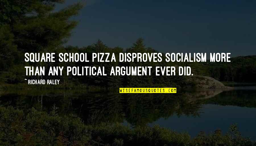 Political Humor Quotes By Richard Raley: Square school pizza disproves socialism more than any