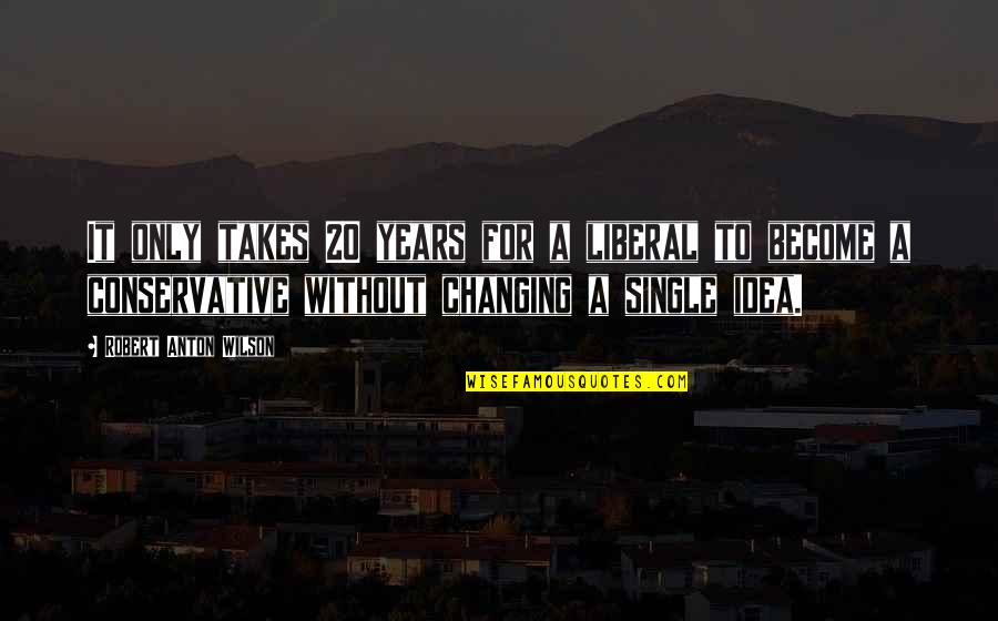 Political Humor Quotes By Robert Anton Wilson: It only takes 20 years for a liberal