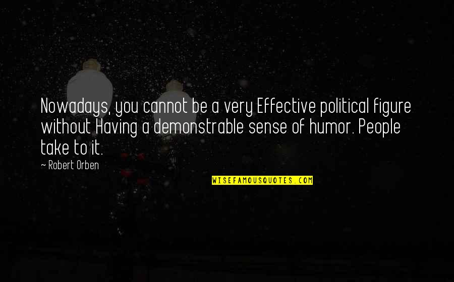 Political Humor Quotes By Robert Orben: Nowadays, you cannot be a very Effective political
