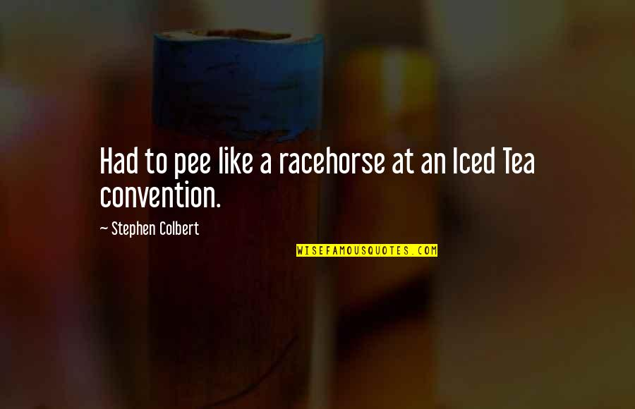 Political Humor Quotes By Stephen Colbert: Had to pee like a racehorse at an