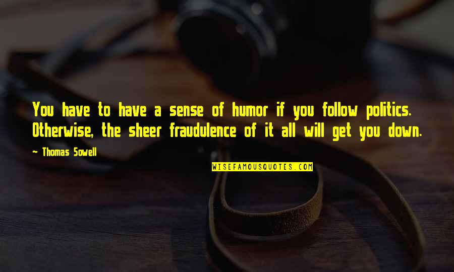 Political Humor Quotes By Thomas Sowell: You have to have a sense of humor