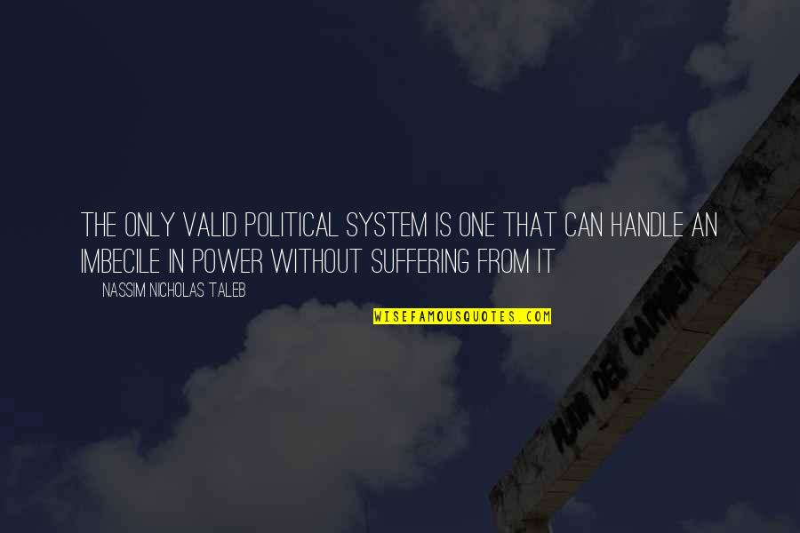 Political Imbecile Quotes By Nassim Nicholas Taleb: The only valid political system is one that