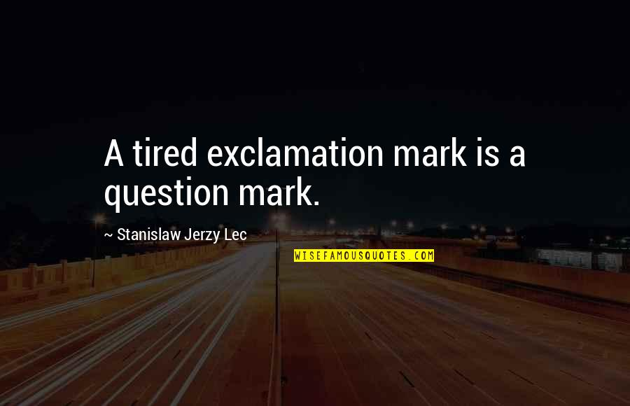Political Liberalism Quotes By Stanislaw Jerzy Lec: A tired exclamation mark is a question mark.