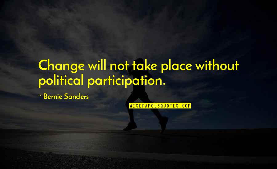 Political Participation Quotes By Bernie Sanders: Change will not take place without political participation.