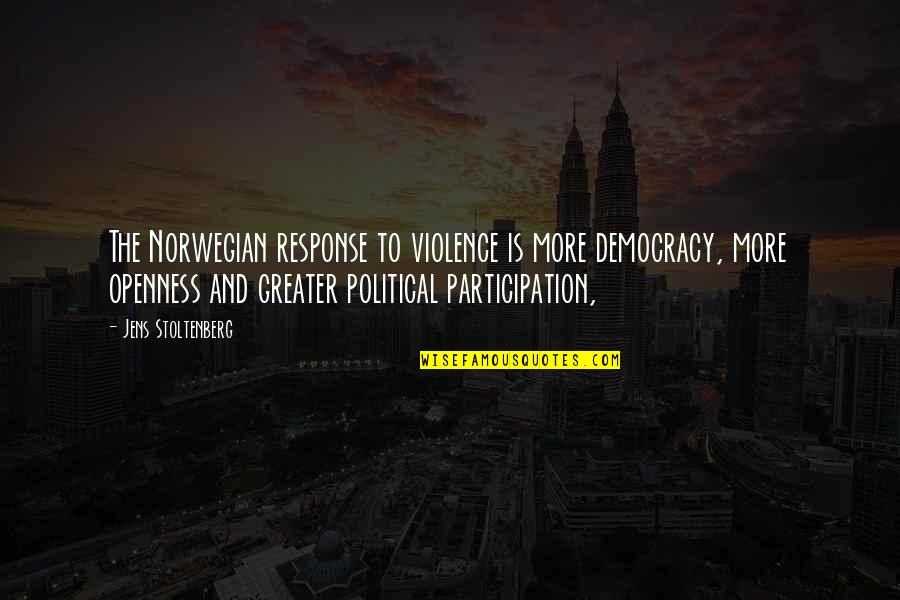 Political Participation Quotes By Jens Stoltenberg: The Norwegian response to violence is more democracy,