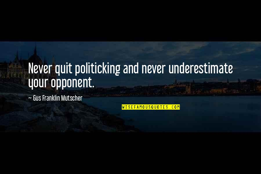 Politicking Quotes By Gus Franklin Mutscher: Never quit politicking and never underestimate your opponent.