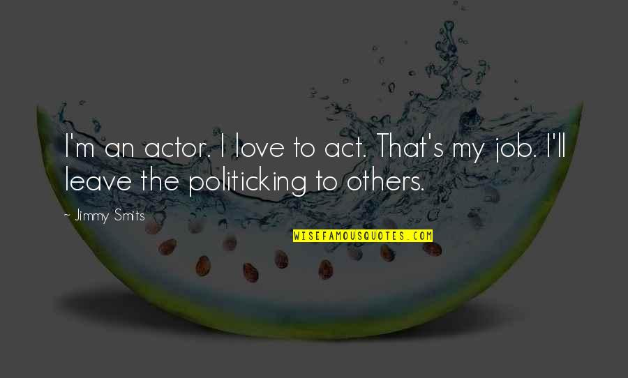 Politicking Quotes By Jimmy Smits: I'm an actor. I love to act. That's