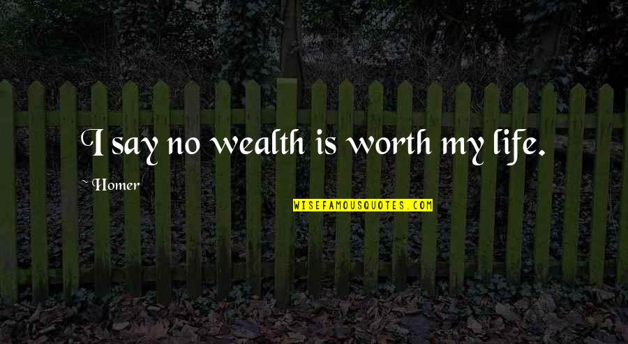 Politics And The English Language Quotes By Homer: I say no wealth is worth my life.