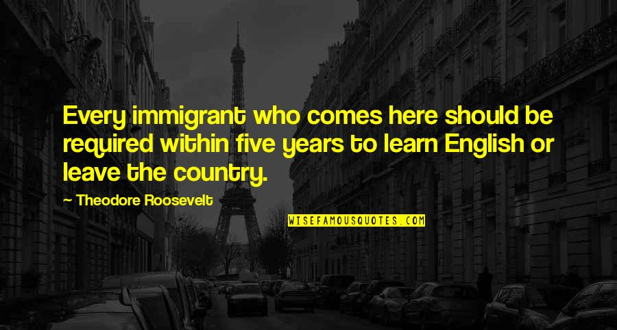 Politics And The English Language Quotes By Theodore Roosevelt: Every immigrant who comes here should be required