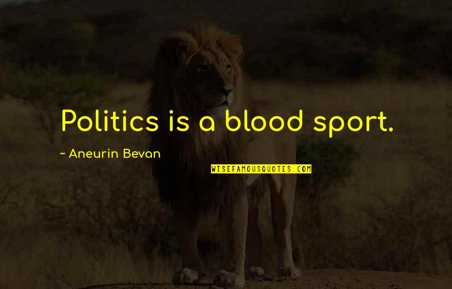 Politics In Sports Quotes By Aneurin Bevan: Politics is a blood sport.