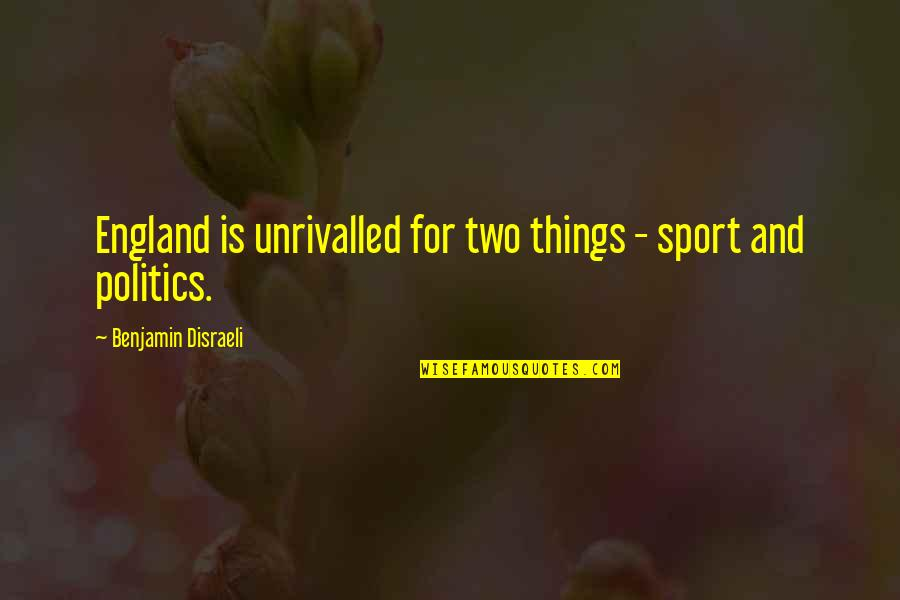 Politics In Sports Quotes By Benjamin Disraeli: England is unrivalled for two things - sport