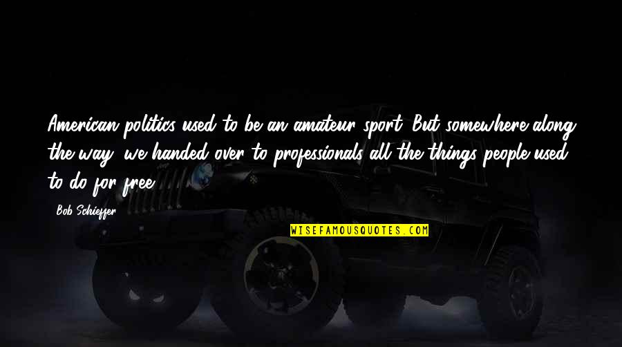 Politics In Sports Quotes By Bob Schieffer: American politics used to be an amateur sport.