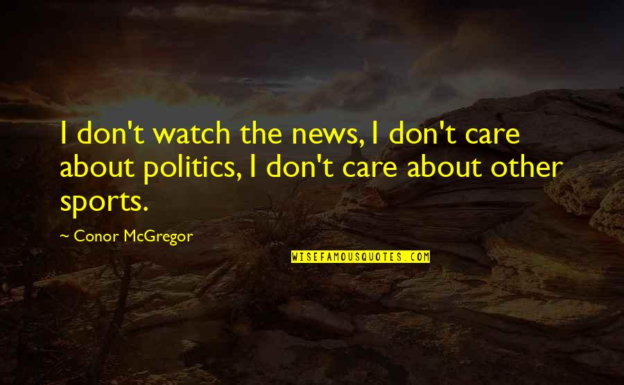 Politics In Sports Quotes By Conor McGregor: I don't watch the news, I don't care