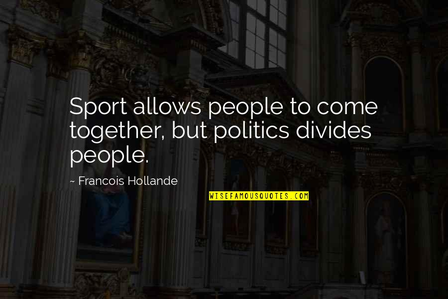 Politics In Sports Quotes By Francois Hollande: Sport allows people to come together, but politics