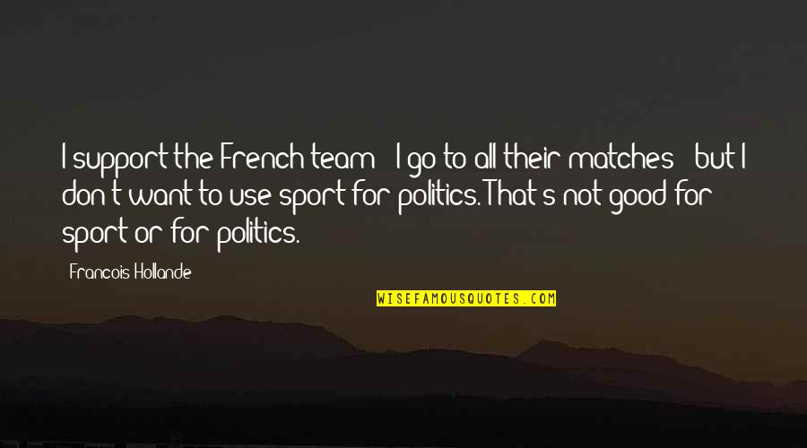 Politics In Sports Quotes By Francois Hollande: I support the French team - I go