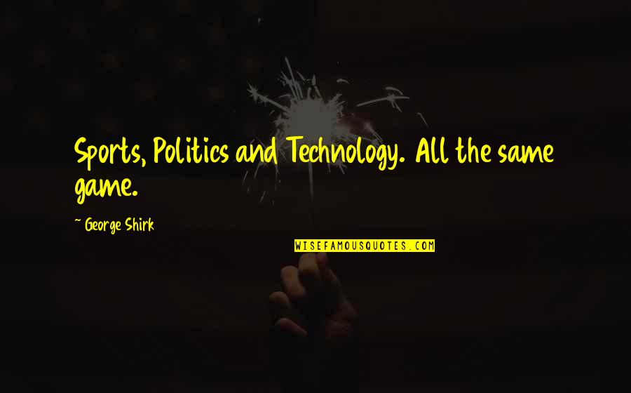 Politics In Sports Quotes By George Shirk: Sports, Politics and Technology. All the same game.