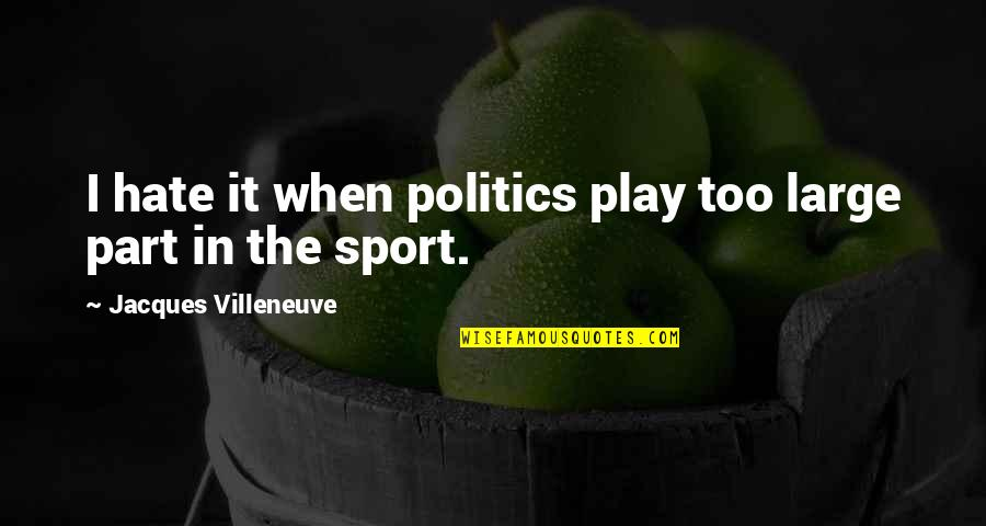 Politics In Sports Quotes By Jacques Villeneuve: I hate it when politics play too large