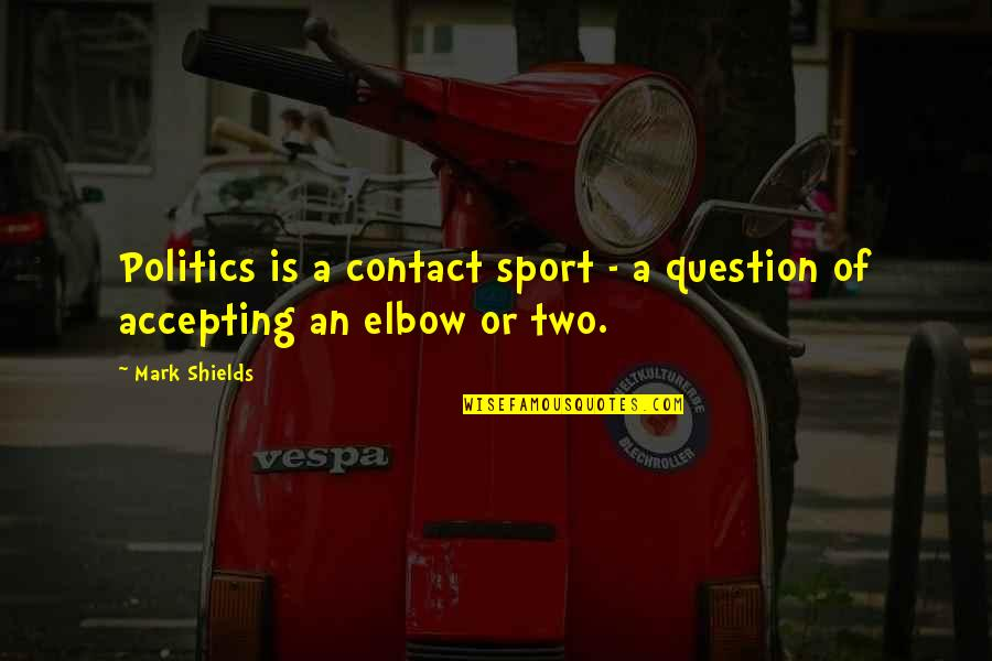 Politics In Sports Quotes By Mark Shields: Politics is a contact sport - a question