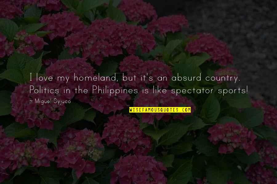Politics In Sports Quotes By Miguel Syjuco: I love my homeland, but it's an absurd
