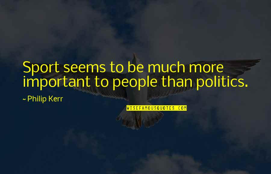 Politics In Sports Quotes By Philip Kerr: Sport seems to be much more important to