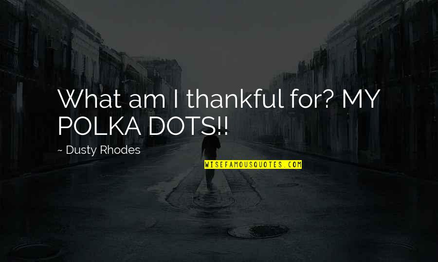 Polka Dots Quotes By Dusty Rhodes: What am I thankful for? MY POLKA DOTS!!